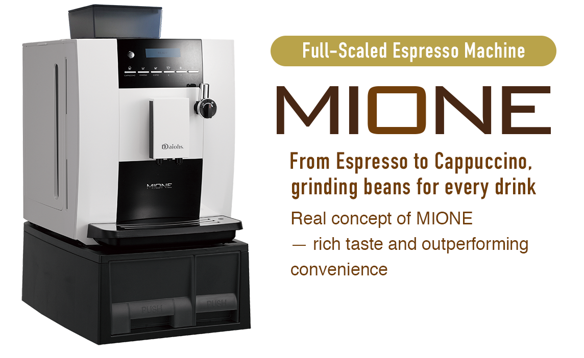 Full-Scaled Espresso Machine MIONE From Espresso to Cappuccino, grinding beans for every drink Rich taste, from outperforming convenience, is the real concept of MIONE