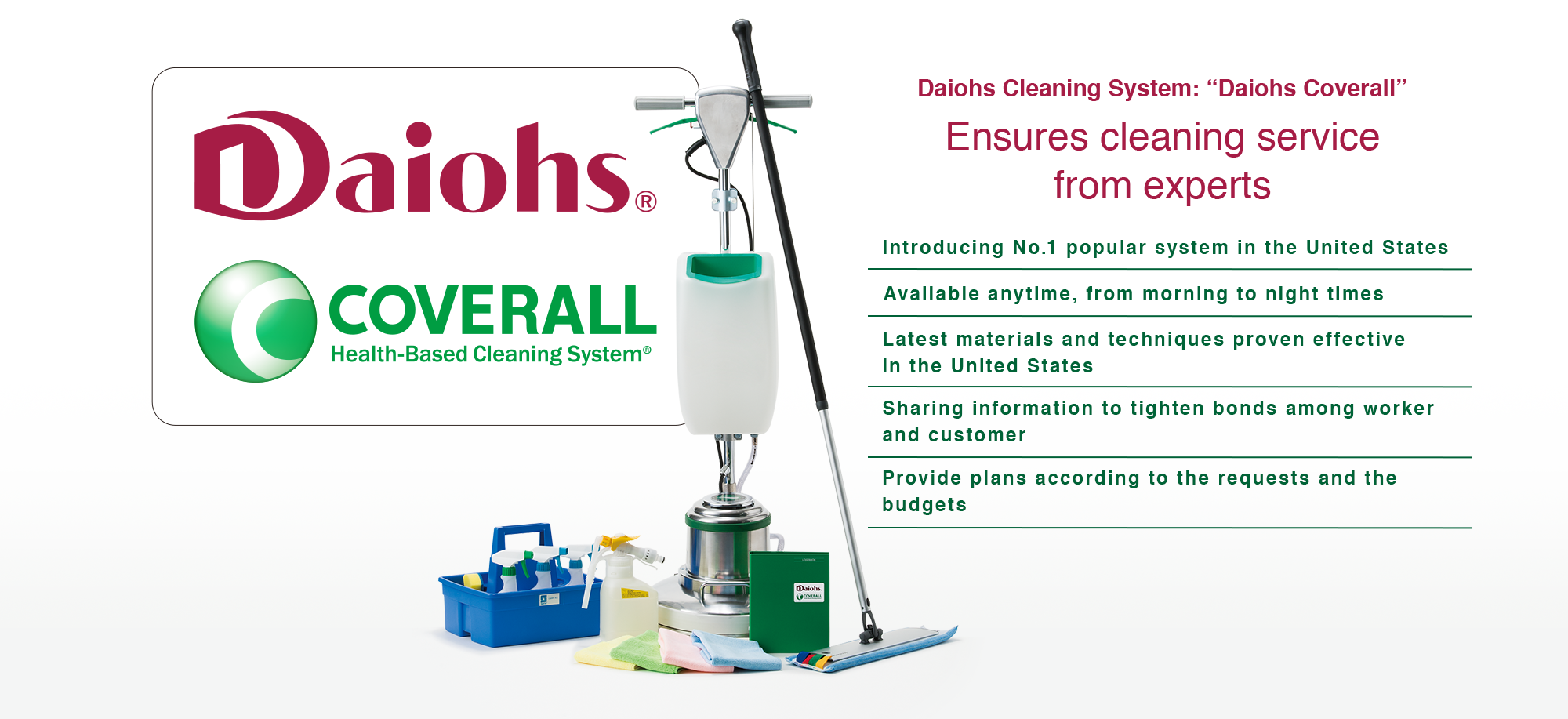 Daiohs Coverall Daiohs Cleaning System Coverall Ensures cleaning service from trained professionals ・Introducing No.1 popular system in the United States ・Available anytime, from morning to night times ・Latest materials and techniques proven effective in the United States ・Sharing information to tighten bonds among worker and customer ・Provide plans according to the requests and the budgets